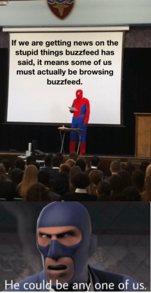 Me👽irl: If we are getting news on the  stupid things buzzfeed has  said, it means some of us  must actually be browsing  buzzfeed.  He could be any one of us.  Li Me👽irl