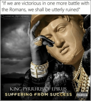 "Facebook, facebook.com, and Pictures: ""If we are victorious in one more battle with  the Romans, we shall be utterly ruined""  CLASSICAL ART MEMESs  facebook.com/classicalartimemes  KING PYRRHUS OF EPIR US  SUFFERING FROM SUCCESS  EIPL 73 Random Pictures Of The Day"
