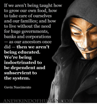 Exactly!: If we aren't being taught how  to grow our own food, how  to take care of ourselves  and our families; and how  to live without the need  for huge governments,  banks and corporations  as our ancestors once  did then we aren't  being educated.  We're being  indoctrinated to  be dependent and  subservient to  the system.  Gavin Nascimento  ANEWKINDOFHUMAN. OM Exactly!