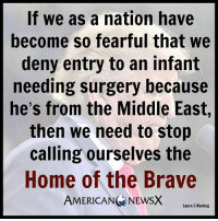 Memes, 🤖, and Middle East: If we as a nation have  become so fearful that we  deny entry to an infant  needing surgery because  he's from the Middle East,  then we need to stop  calling ourselves the  Home of the Brave  AMERICAN NEWSX  Laura C Keeling True dat [LK] Follow us American News X