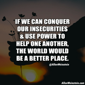 Brains, Tumblr, and Blog: IF WE CAN CONQUER  OUR INSECURITIES  & USE POWER TO  HELP ONE ANOTHER  THE WORLD WOULD  BE A BETTER PLACE.  @AllenWeinstein  AllenWeinstein.com allenweinstein:   When  we contemplate the manifestations of power in the world and in our  lives, it is worthwhile to remember that power is a unique human quality  that resides in our brains.  http://allenweinstein.com/