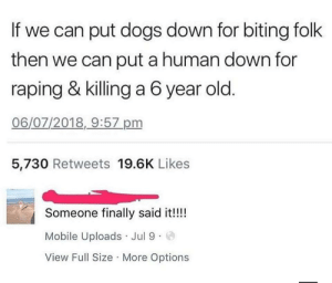 Dogs, Mobile, and Old: If we can put dogs down for biting folk  then we can put a human down for  raping & killing a 6 year old  06/07/2018,9:57 pm  5,730 Retweets 19.6K Likes  Someone finally said it!!!!  Mobile Uploads Jul 9  View Full Size More Options Survey says yes