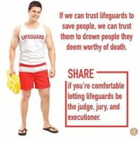 Comfortable, Death, and Judge: If we can trust lifeguards t  save people, we can trust  them to drown people they  deem worthy of death.  LIFEGUARD  SHARE_  if you're comfortable  letting lifeguards be  the judge. jury, and  executioner.
