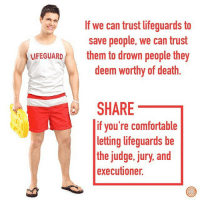 Comfortable, Say It, and Death: If we can trust lifeguards to  save people, we can trust  LIFEGUARD  them to drown people they  deem worthy of death  SHARE  if you're comfortable  letting lifeguards be  the judge, jury, and  executioner. SAY IT LOUDER FOR THE PEOPLE IN THE BACK