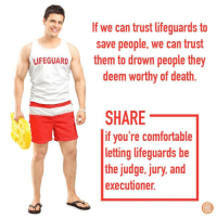 Comfortable, Death, and Judge: If we can trust lifeguards to  save people, we can trust  them to drown people they  deem worthy of death  FEGUARD  SHARE  if you're comfortable  letting lifeguards be  the judge, jury, and  executioner.