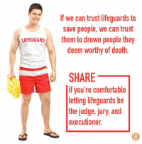 Comfortable, Death, and Judge: If we can trust lifeguards to  save people, we can trust  them to drown people they  deem worthy of death  LFEGUARD  SHARE  if you're comfortable  letting lifeguards be  the judge, jury, and  executioner.
