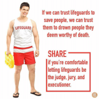 Comfortable, Death, and MeIRL: If we can trust lifeguards to  save people, we can trust  deem worthy of death.  SHARE  UFEGUARD them to drown people they  if you're comfortable  letting lifeguards be  the judge, jury, and  executioner. meirl