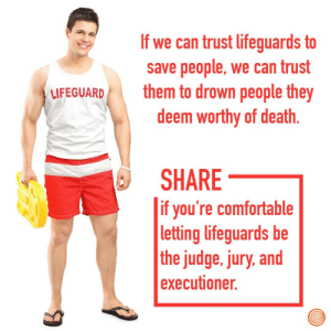 Comfortable, Death, and Judge: If we can trust lifeguards to  save people, we can trust  them to drown people they  deem worthy of death  LFEGUARD  SHARE  if you're comfortable  letting lifeguards be  the judge. jury, and  executioner.