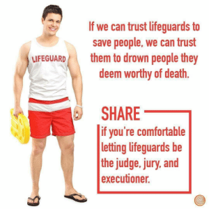 Comfortable, Death, and Irl: If we can trust lifeguards to  save people, we can trust  deem worthy of death.  SHARE  UFEGUARD them to drown people they  if you're comfortable  letting lifeguards be  the judge, jury, and  executioner. me_irl