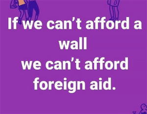 It seems like this would be a no brainer...: If we can't afford a  wall  we can't afford  foreign aid. It seems like this would be a no brainer...