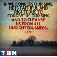Memes, Righteousness, and 🤖: IF WE CONFESS OUR SINS,  HE IS FAITHFUL AND  RIGHTEOUS TO  FORGIVE US OUR SINS  AND TO CLEANSE  US FROM ALL  UNRIGHTEOUSNESS.  1 JOHN 1:9  TBN Anyone who belongs to Christ has become a new person. The old life is gone; a new life has begun!