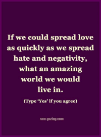 <3: If we could spread love  as quickly as  we spread  hate and negativity,  what an amazing  world we would  live in.  (Type 'Yes' if you agree)  Sun-gazing.com <3