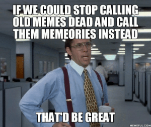 Memes, Old, and Irl: IF WE COULD STOP CALLING  OLD MEMES DEAD AND CALL  THEM MEMEORIES INSTEAD  THATD BE GREAT  MEMEFUL.COM me_irl