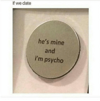 If guys act right: If we date  he's mine  and  i'm psycho If guys act right