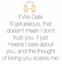 jealous: If We Date  I get jealous, that  doesn't mean I don't  trust you, it just  means I care about  you, and the thought  of losing you scares me.