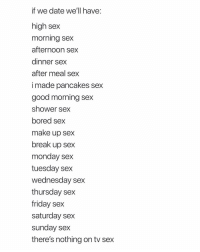 Which is your favorite?: if we date we'll have:  high sex  morning sex  afternoon sex  dinner sex  after meal sex  i made pancakes sex  good morning sex  shower sex  bored sex  make up sex  break up sex  monday sex  tuesday sex  wednesday sex  thursday sex  friday sex  saturday sex  sunday sex  there's nothing on tv sex Which is your favorite?