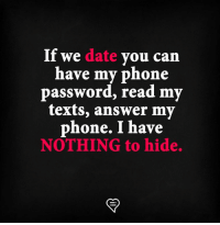 nothing to hide: If we date you can  have my phone  password, read my  texts, answer my  phone. I have  NOTHING to hide.