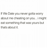 Cheating, Funny, and Date: If We Date you never gotta worry  about me cheating on you... i might  eat something that was yours but  thats about it. I'm faithful until my plate is empty 😈😈