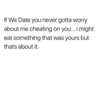 Cheating, Memes, and True: If We Date you never gotta worry  about me cheating on you... i might  eat something that was yours but  thats about it. True! 😂