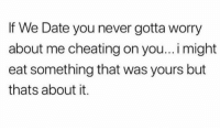 Cheating, Funny, and Date: If We Date you never gotta worry  about me cheating on you...i might  eat something that was yours but  thats about it. Don't worry about me! https://t.co/TyRzXnhz0q