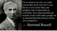 """If we desire to be rich, we could conceivably all be rich; but if your desire is to be richer than your neighbor, that is impossible for everybody. You cannot possibly get security in the world unless people are so educated that their desires will be non-competitive.""  — Bertrand Russell, Is Security Increasing? (1939).  Image: Bertrand Russell (1872 - 1970) was a philosopher, mathematician, educational and sexual reformer, pacifist, prolific letter writer, author and columnist. Bertrand Russell was one of the most influential and widely known intellectual figures of the twentieth century. In 1950 he was awarded the Nobel Prize in Literature for his extensive contributions to world literature and for his ""rationality and humanity, as a fearless champion of free speech and free thought in the West."" Russell led the British ""revolt against Idealism"" in the early 1900s and is considered one of the founders of analytic philosophy along with his protégé Ludwig Wittgenstein. He co-authored, with Alfred North Whitehead, Principia Mathematica, an attempt to ground mathematics on logic. His philosophical essay On Denoting has been considered a paradigm of philosophy. Both works have had a considerable influence on logic, mathematics, set theory, linguistics and analytic philosophy. He was a prominent anti-war activist, championing free trade between nations and anti-imperialism. Russell was imprisoned for his pacifist activism during World War I, campaigned against Adolf Hitler and his nazis, called for nuclear disarmament, criticized Joseph Stalin and Soviet totalitarianism, and lastly the United States of America's involvement in the Vietnam War. Russell died at his home in Penrhyndeudraeth, Wales, on February 2, 1970, where his ashes were scattered over the Welsh hills.: ""If we desire to be rich, we could  conceivably all be rich; but if your  desire is to be richer than your  neighbor, that is impossible for  everybody. You cannot possibly get  security in the world unless people are  so educated that their desires will be  non-competitive.""  Bertrand Russell ""If we desire to be rich, we could conceivably all be rich; but if your desire is to be richer than your neighbor, that is impossible for everybody. You cannot possibly get security in the world unless people are so educated that their desires will be non-competitive.""  — Bertrand Russell, Is Security Increasing? (1939).  Image: Bertrand Russell (1872 - 1970) was a philosopher, mathematician, educational and sexual reformer, pacifist, prolific letter writer, author and columnist. Bertrand Russell was one of the most influential and widely known intellectual figures of the twentieth century. In 1950 he was awarded the Nobel Prize in Literature for his extensive contributions to world literature and for his ""rationality and humanity, as a fearless champion of free speech and free thought in the West."" Russell led the British ""revolt against Idealism"" in the early 1900s and is considered one of the founders of analytic philosophy along with his protégé Ludwig Wittgenstein. He co-authored, with Alfred North Whitehead, Principia Mathematica, an attempt to ground mathematics on logic. His philosophical essay On Denoting has been considered a paradigm of philosophy. Both works have had a considerable influence on logic, mathematics, set theory, linguistics and analytic philosophy. He was a prominent anti-war activist, championing free trade between nations and anti-imperialism. Russell was imprisoned for his pacifist activism during World War I, campaigned against Adolf Hitler and his nazis, called for nuclear disarmament, criticized Joseph Stalin and Soviet totalitarianism, and lastly the United States of America's involvement in the Vietnam War. Russell died at his home in Penrhyndeudraeth, Wales, on February 2, 1970, where his ashes were scattered over the Welsh hills."
