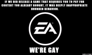 EAs Pending Apology: IF WE DID RELEASE A GAME THAT REQUIRES YOU TO PAY FOR  CONTENT YOU ALREADY BOUGHT, IT WAS DEEPLY INAPPROPRIATE  DRUNKEN BEHAVIOR.  TM  WE'RE GAY  made on imgur EAs Pending Apology