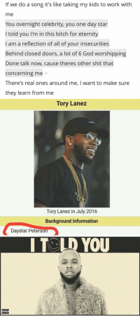 """Drake came straight for Tory Lanez on """"More Life"""" 👀 https://t.co/ot3l9wt9fe: If we do a song it's like taking my kids to work with  me  You overnight celebrity, you one day star  I told you l'm in this bitch for eternity  I am a reflection of all of your insecurities  Behind closed doors, a lot of 6 God worshipping  Done talk now, cause theres other shit that  Concerning me  There's real ones around me, want to make sure  they learn from me   Tory Lanez  Tory Lanez in July 2016  Background information  DayStar Peterson   ADVISORY  I TOLD YOU Drake came straight for Tory Lanez on """"More Life"""" 👀 https://t.co/ot3l9wt9fe"""