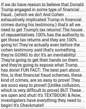 Checkmate!!: If we do have reason to believe that Donald  Trump engaged in some type of financial  fraud.. (which we do!! And Cohen  exhaustively implicated Trump in financial  crimes during his testimony.) that's all we_  need to get Trump's tax returns! The house  of repusentatives 100% has the authority to  getthosetaxreturns and they are 100%  going to! They've actually even before the  cohen testimony said that's something  theyre GOING to do! It's an inevitability!  They're going to get their hands on them  and they're going to expose what Trump  has done! FUN FACT: The best part about  this, is that financial fraud schemes, these  kind of crimes, are so easy to prove! They  are sooo easy to prove!! (Unlike collusion,_  which is very difficult to prove) BUT These  are open and shut! It's TEXTB0OK! & Now  investigaters have everything they need to  begin! It's Checkmate!! Checkmate!!