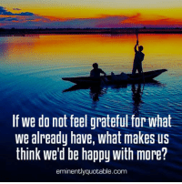Pass it on <3: If we do not feel grateful for what  we already have, what makes us  think we'd be happy with more?  eminentlyquotable.com Pass it on <3