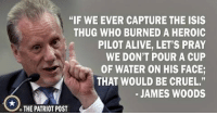 """@realjameswoods makes a statement about the absurdity of calling Waterboarding torture, especially when it comes to ISIS Terrorists: """"IF WE EVER CAPTURE THE ISIS  THUG WHO BURNED A HEROIC  PILOT ALIVE, LET'S PRAY  WE DON'T POUR A CUP  OF WATER ON HIS FACE;  THAT WOULD BE CRUEL.""""  JAMES WOODS  THE PATRIOT POST @realjameswoods makes a statement about the absurdity of calling Waterboarding torture, especially when it comes to ISIS Terrorists"""