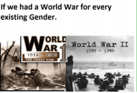 war: If we had a World War for every  existing Gender.  ATORLD  World War II  AR  1939  1945  1914  1013  THE GREAT WANE