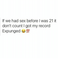 Fresh, Memes, and Sex: If we had sex before was 21 it  don't count got my record  Expunged Fresh start..✌😂😂