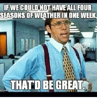 Memes, 🤖, and Four Seasons: IF WE  HAVE ALL FOUR  SEASONS OFWEATHER IN ONE WEEK,  THAT D BE GREAT I'm Saying Though 😑😂😂😂😂 pettypost pettyastheycome straightclownin hegotjokes jokesfordays itsjustjokespeople itsfunnytome funnyisfunny randomhumor