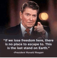 "Memes, True Story, and Ronald Reagan: ""If we lose freedom here, there  is no place to escape to. This  is the last stand on Earth.""  President Ronald Reagan True story:"