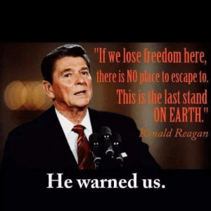 "the last stand: ""If we lose freedom here  there is NO place to escape to.  This is the last stand  ON EARTH.  ald Reagan  8  He warned us"