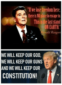 "the last stand: ""If we lose freedom here  there is NO place toescape to  This is the last stand  ON EARTH.  ald Reagan  WE WILL KEEP OUR GO,  WE WILL KEEP OUR GUNS  AND WE WILL KEEP OUR  CONSTITUTION!"