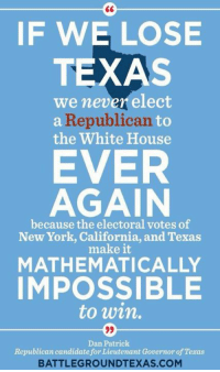Memes, New York, and White House: IF WE LOSE  TEXAS  we never elect  a Republican  to  the White House  EVER  AGAIN  because the electoral votes of  New York, California, and Texas  make it  MATHEMATICALLY  IMPOSSIBLE  to win.  99  Dan Patrick  Republican candidate for Lieutenant Governor of Texas  BATTLEGROUNDTEXAS.COM Yes, Mr. Patrick, that's a little thing we like to call democracy. Ever hear of it?  Via Battleground Texas