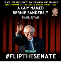 "Let's get this done! #FlipTheSenate: ""IF WE LOSE THE SENATE, DO YOU KNOW WHO BECOMES  THE CHAIRMAN OF THE SENATE BUDGET COMMITTEE?  A GUY NAMED  BERNIE SANDERS.""  PAUL RYAN  SAVE MAIN ST  #FLIP  THE  SENATE Let's get this done! #FlipTheSenate"