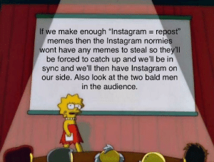 """Dank, Instagram, and Memes: If we make enough """"Instagram repost""""  memes then the Instagram normies  wont have any memes to steal so they'll  be forced to catch up and we'll be in  sync and we'll then have Instagram on  our side. Also look at the two bald men  in the audience Instagram: Become Dank"""
