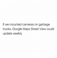 Google, Memes, and Google Maps: If we mounted cameras on garbage  trucks, Google Maps Street View could  update weekly Woah