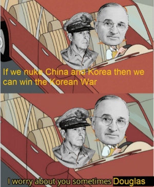 China, History, and Answer: If we nuk China and Korea then we  can win the orean War  I worry about you sometimes Douglas Because nukes are always the answer