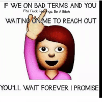 💯: IF WE ON BAD TERMS AND YOU  Fb/ Fuck Feeyhgs. Be A Bitch  WAITING O  E TO REACH OUT  YOU'LL WAIT FOREVER I PROMISE 💯