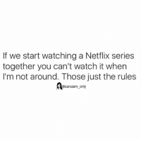 SarcasmOnly: If we start watching a Netflix series  together you can't watch it when  I'm not around. Those just the rules  @sarcasm only SarcasmOnly