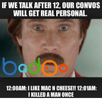 Credit: Badoo . Join 10,000,000 others with their app.: IF WE TALK AFTER 12, OUR CONVOS  WILL GET REAL PERSONAL.  12:00AM:ILIKE MACNCHEESE!! 12:01AM:  I KILLED A MAN ONCE Credit: Badoo . Join 10,000,000 others with their app.