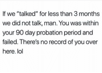 """Funny, Lol, and Period: If we """"talked"""" for less than 3 months  we did not talk, man. You was within  your 90 day probation period and  failed. There's no record of you over  here. lol True lol"""