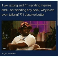 bruh memelife: if we texting and im sending memes  and u not sending any back, why is we  even talking??? i deserve better  GIF  5/1/17, 11:01 PM bruh memelife