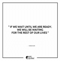 Android, Life, and Http: IF WE WAIT UNTIL WE ARE READY,  WE WILL BE WAITING  FOR THE REST OF OUR LIVES  UNKNOWN  epIC  quotes #796 #Life Suggested by Lily Cara Download our Android App : http://bit.ly/1NXVrLL