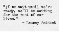 """lemony snicket: """"If we wait until we're  ready, we'll be waiting  for the rest of our  lives  It  Lemony Snicket"""