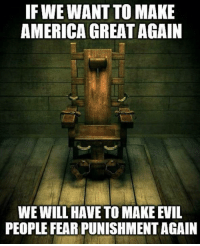 America, Evil, and Fear: IF WE WANT TO MAKE  AMERICA GREAT AGAIN  WE WILL HAVE TO MAKE EVIL  PEOPLE FEAR PUNISHMENT AGAIN