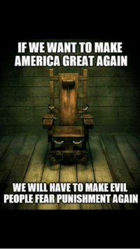 America, Memes, and Evil: IF WE WANT TO MAKE  AMERICA GREAT AGAIN  WE WILL HAVE TO MAKE EVIL  PEOPLE FEAR PUNISHMENT AGAIN